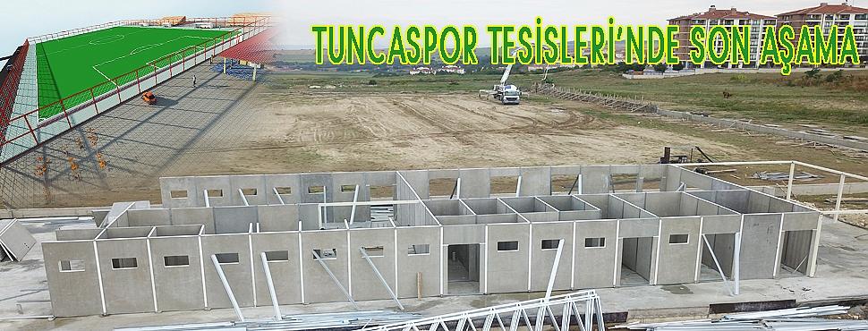 TUNCASPOR TESİSLERİ'NDE SON AŞAMA