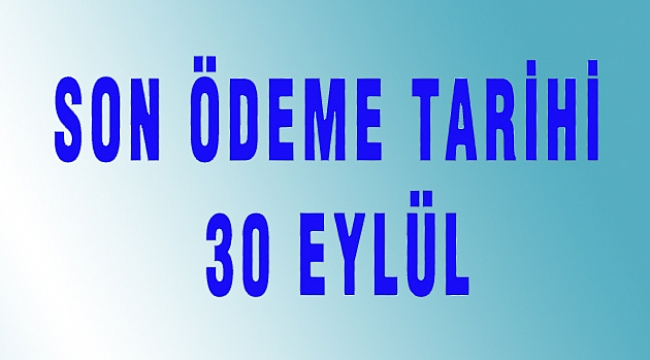 SON ÖDEME TARİHİ 30 EYLÜL